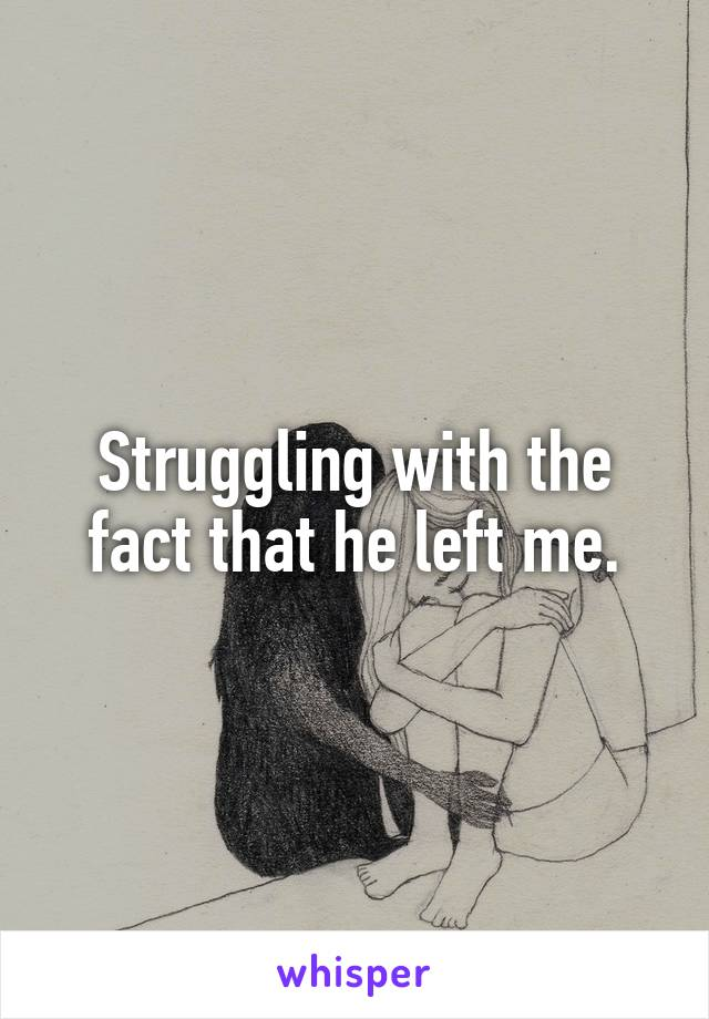 Struggling with the fact that he left me.