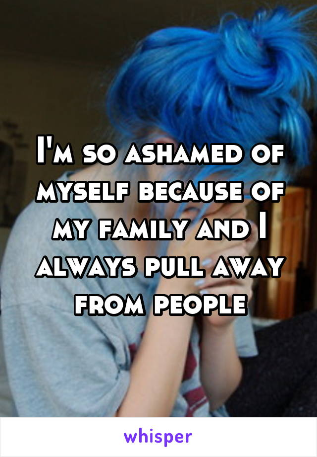 I'm so ashamed of myself because of my family and I always pull away from people