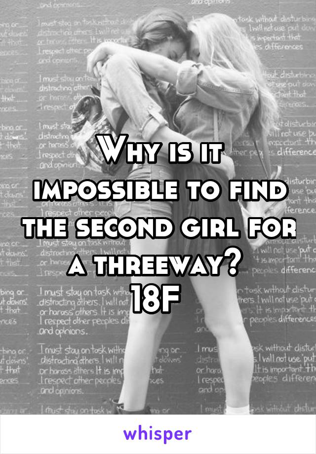 Why is it impossible to find the second girl for a threeway?  18F