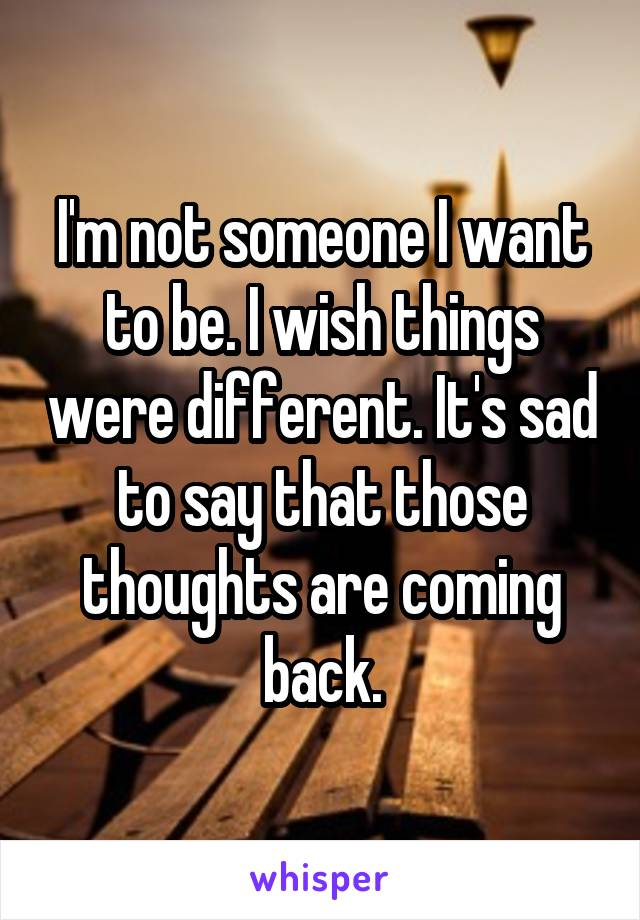 I'm not someone I want to be. I wish things were different. It's sad to say that those thoughts are coming back.