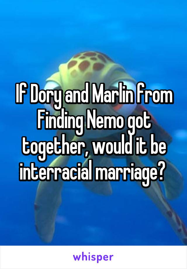 If Dory and Marlin from Finding Nemo got together, would it be interracial marriage?