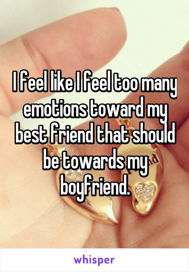 I feel like I feel too many emotions toward my best friend that should be towards my boyfriend.