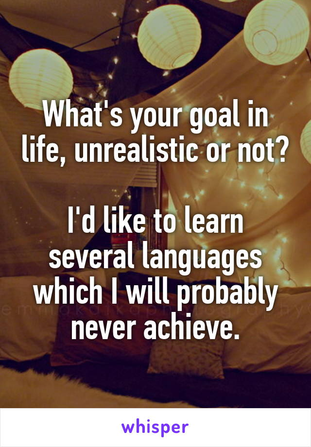 What's your goal in life, unrealistic or not?  I'd like to learn several languages which I will probably never achieve.