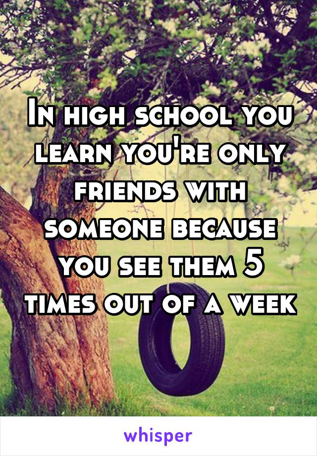 In high school you learn you're only friends with someone because you see them 5 times out of a week