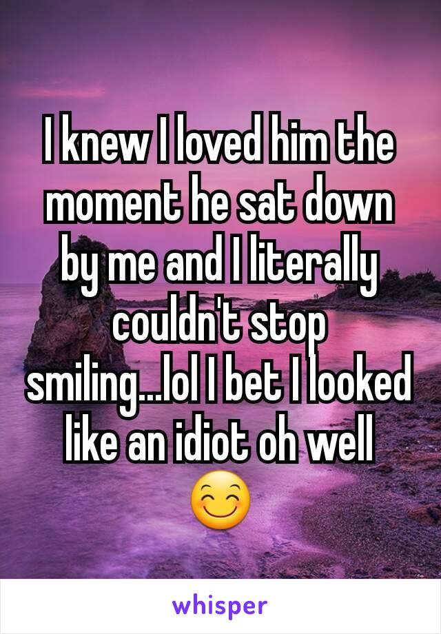 I knew I loved him the moment he sat down by me and I literally couldn't stop smiling...lol I bet I looked like an idiot oh well 😊