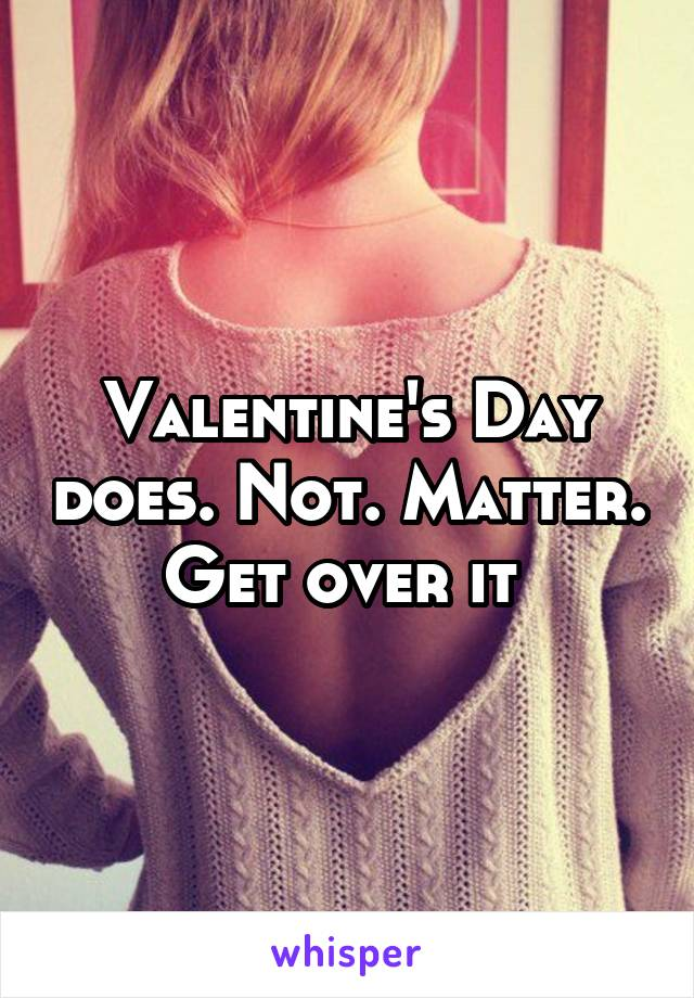 Valentine's Day does. Not. Matter. Get over it