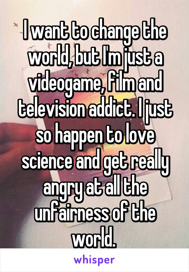 I want to change the world, but I'm just a videogame, film and television addict. I just so happen to love science and get really angry at all the unfairness of the world.