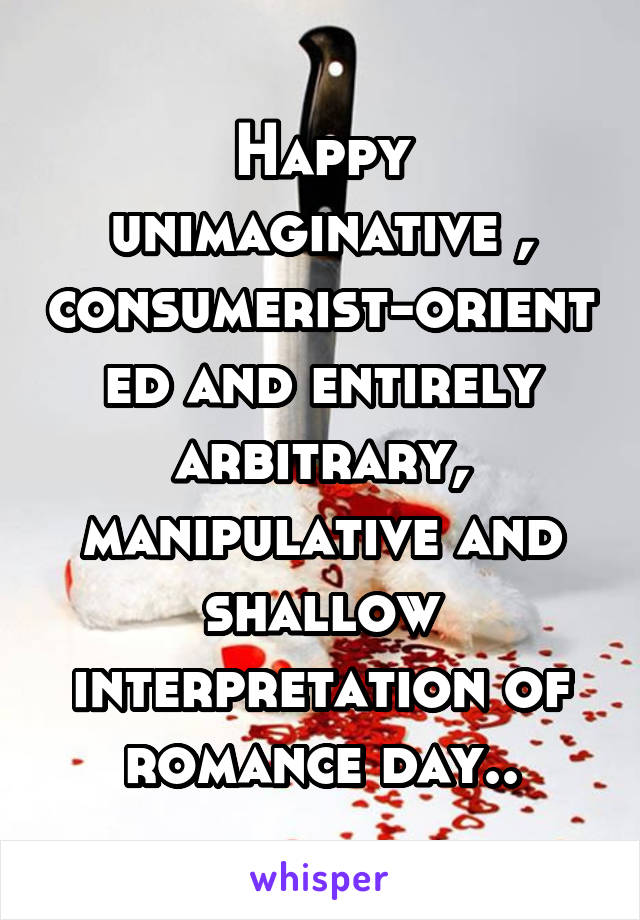 Happy unimaginative , consumerist-oriented and entirely arbitrary, manipulative and shallow interpretation of romance day..