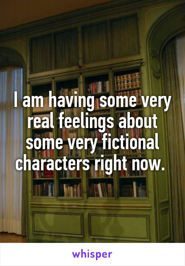 I am having some very real feelings about some very fictional characters right now.