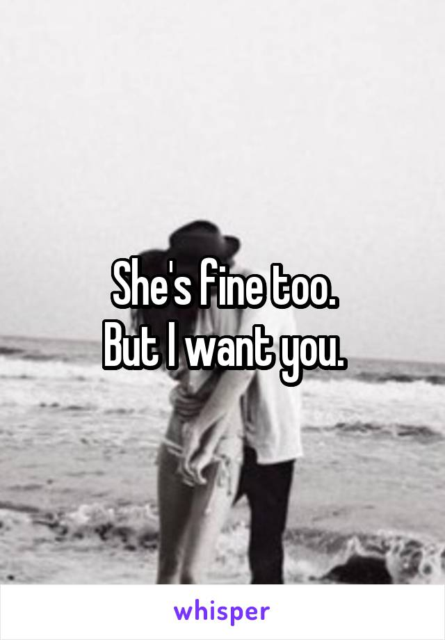 She's fine too. But I want you.