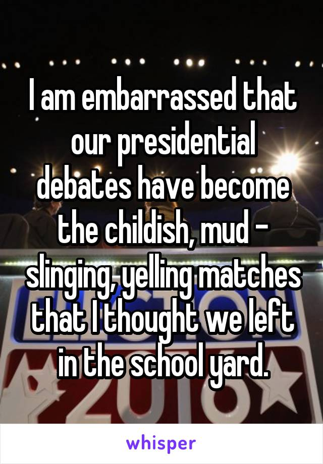 I am embarrassed that our presidential debates have become the childish, mud - slinging, yelling matches that I thought we left in the school yard.