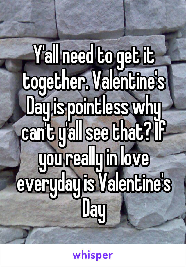 Y'all need to get it together. Valentine's Day is pointless why can't y'all see that? If you really in love everyday is Valentine's Day