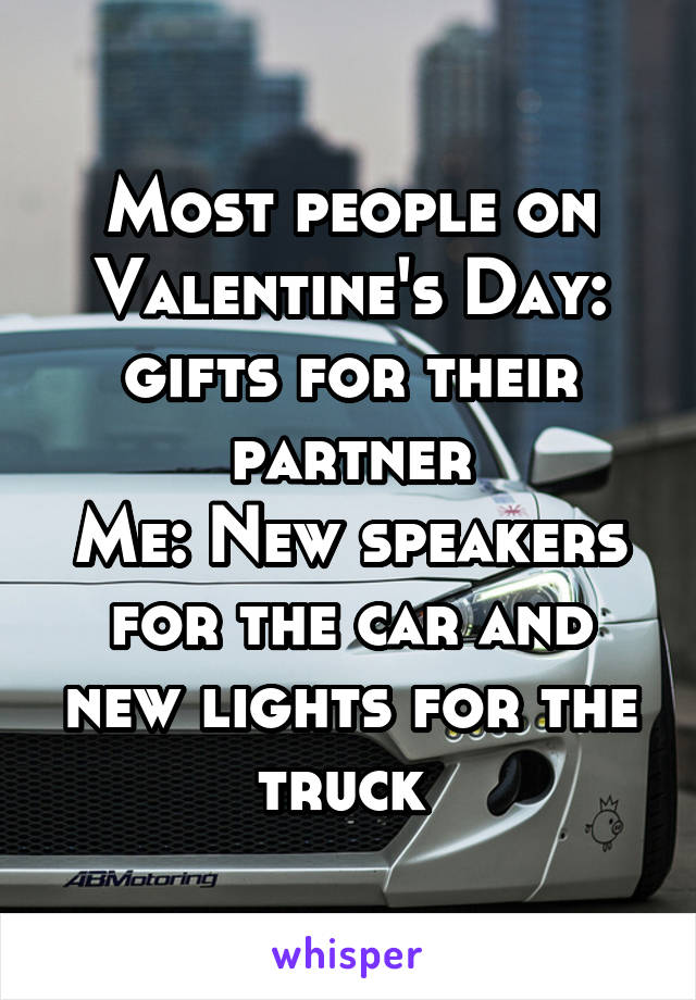 Most people on Valentine's Day: gifts for their partner Me: New speakers for the car and new lights for the truck