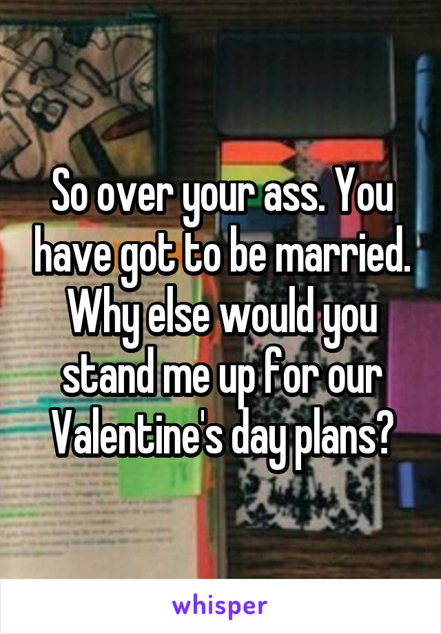 So over your ass. You have got to be married. Why else would you stand me up for our Valentine's day plans?