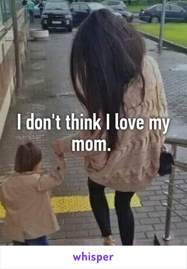 I don't think I love my mom.