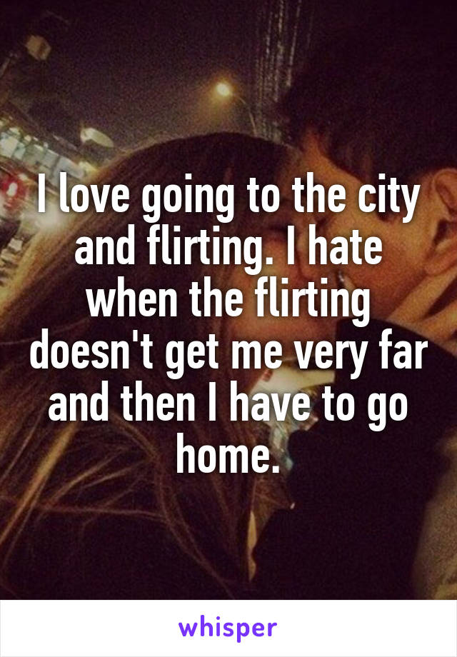 I love going to the city and flirting. I hate when the flirting doesn't get me very far and then I have to go home.