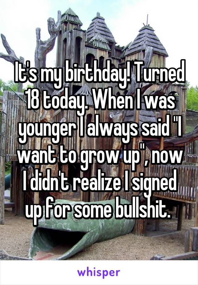 """It's my birthday! Turned 18 today. When I was younger I always said """"I want to grow up"""", now I didn't realize I signed up for some bullshit."""