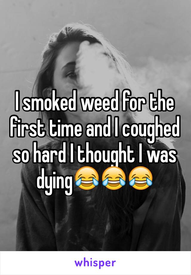 I smoked weed for the first time and I coughed so hard I thought I was dying😂😂😂