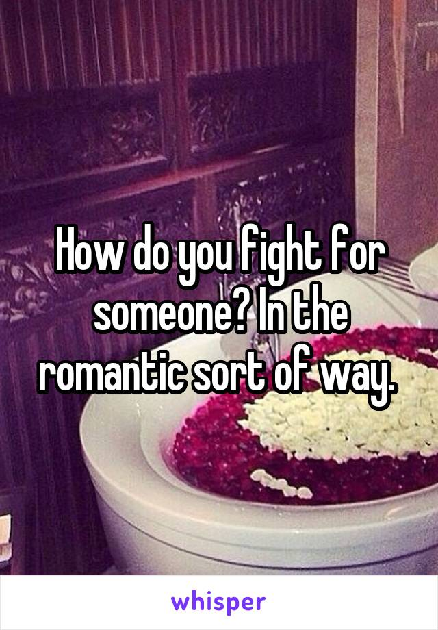How do you fight for someone? In the romantic sort of way.