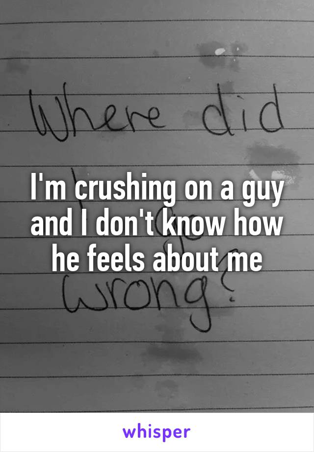 I'm crushing on a guy and I don't know how he feels about me