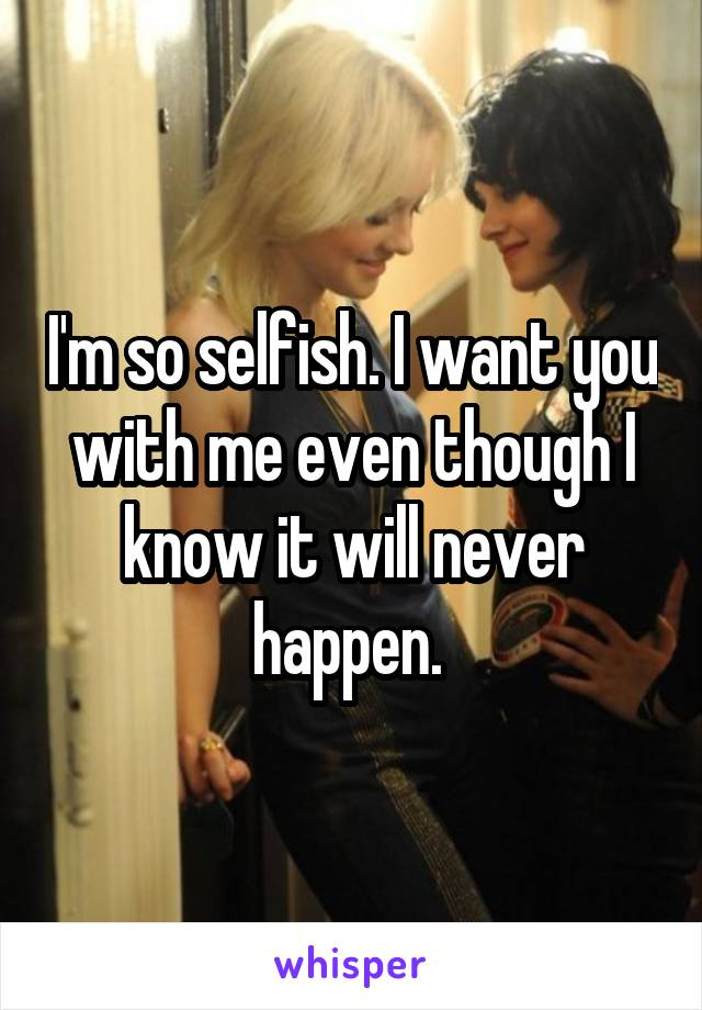 I'm so selfish. I want you with me even though I know it will never happen.