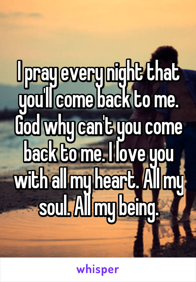 I pray every night that you'll come back to me. God why can't you come back to me. I love you with all my heart. All my soul. All my being.