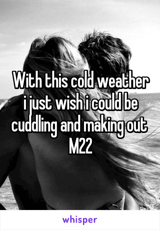 With this cold weather i just wish i could be cuddling and making out  M22