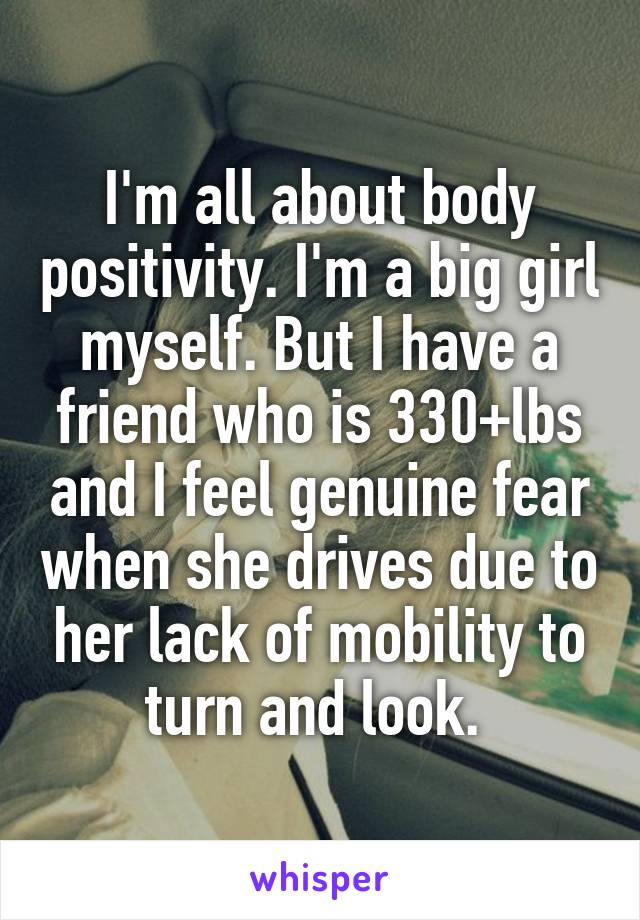 I'm all about body positivity. I'm a big girl myself. But I have a friend who is 330+lbs and I feel genuine fear when she drives due to her lack of mobility to turn and look.