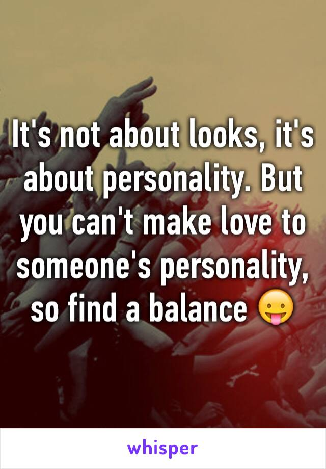 It's not about looks, it's about personality. But you can't make love to someone's personality, so find a balance 😛