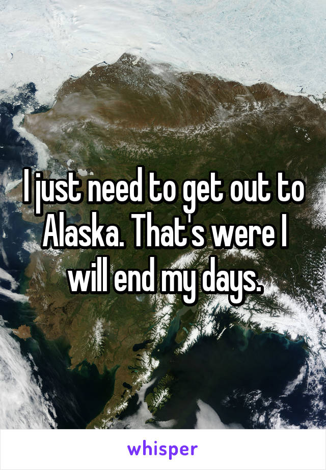 I just need to get out to Alaska. That's were I will end my days.