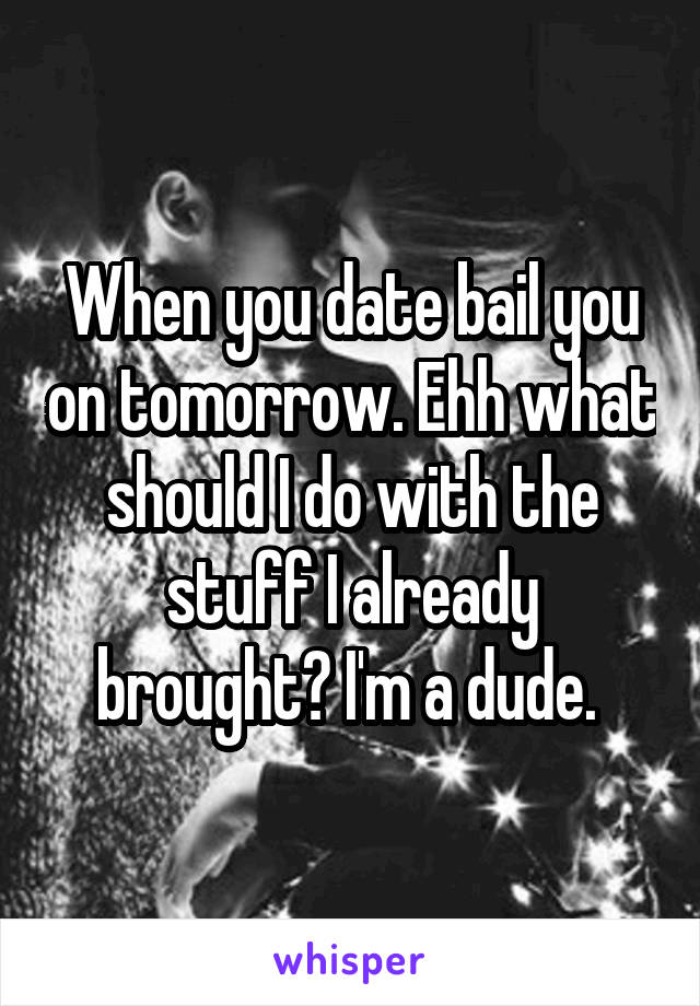 When you date bail you on tomorrow. Ehh what should I do with the stuff I already brought? I'm a dude.
