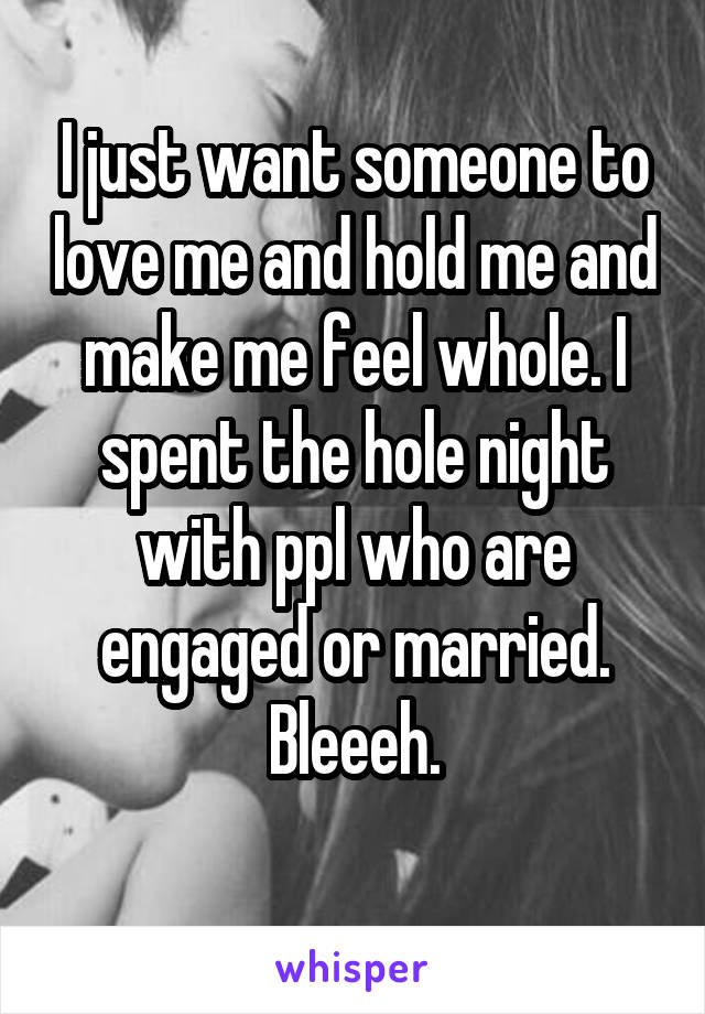 I just want someone to love me and hold me and make me feel whole. I spent the hole night with ppl who are engaged or married. Bleeeh.