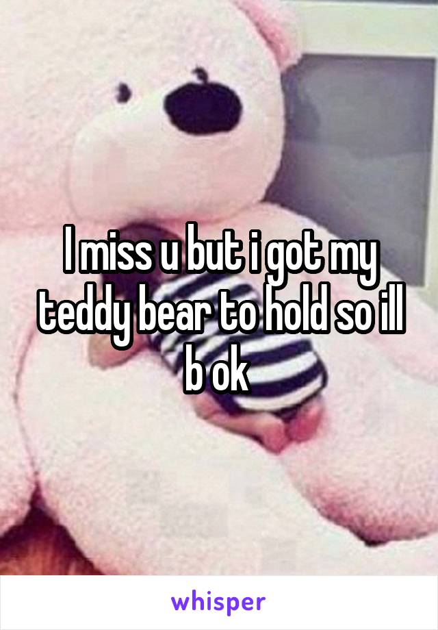 I miss u but i got my teddy bear to hold so ill b ok