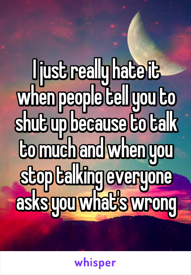 I just really hate it when people tell you to shut up because to talk to much and when you stop talking everyone asks you what's wrong