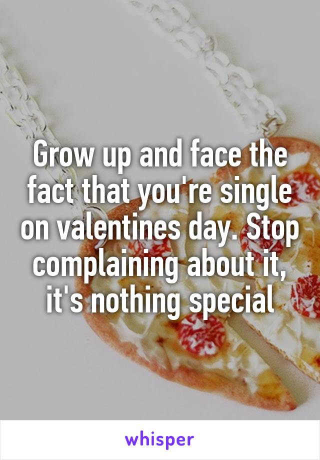 Grow up and face the fact that you're single on valentines day. Stop complaining about it, it's nothing special