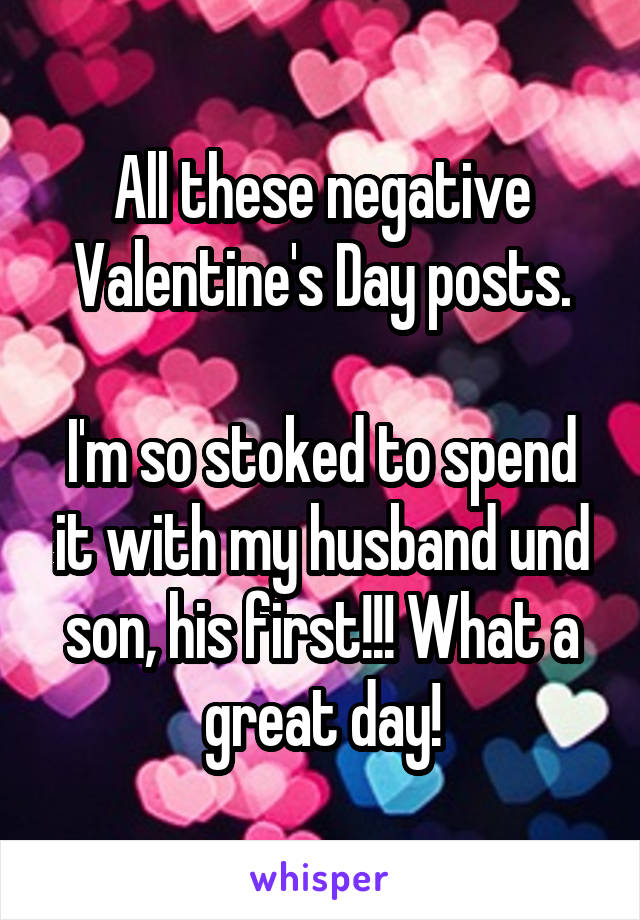 All these negative Valentine's Day posts.  I'm so stoked to spend it with my husband und son, his first!!! What a great day!
