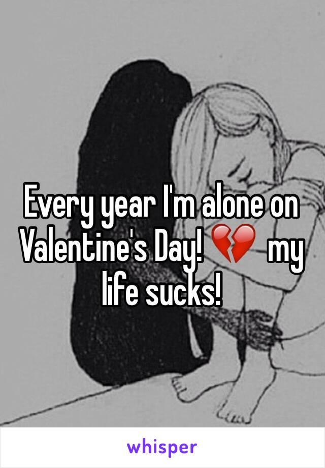 Every year I'm alone on Valentine's Day! 💔  my life sucks!
