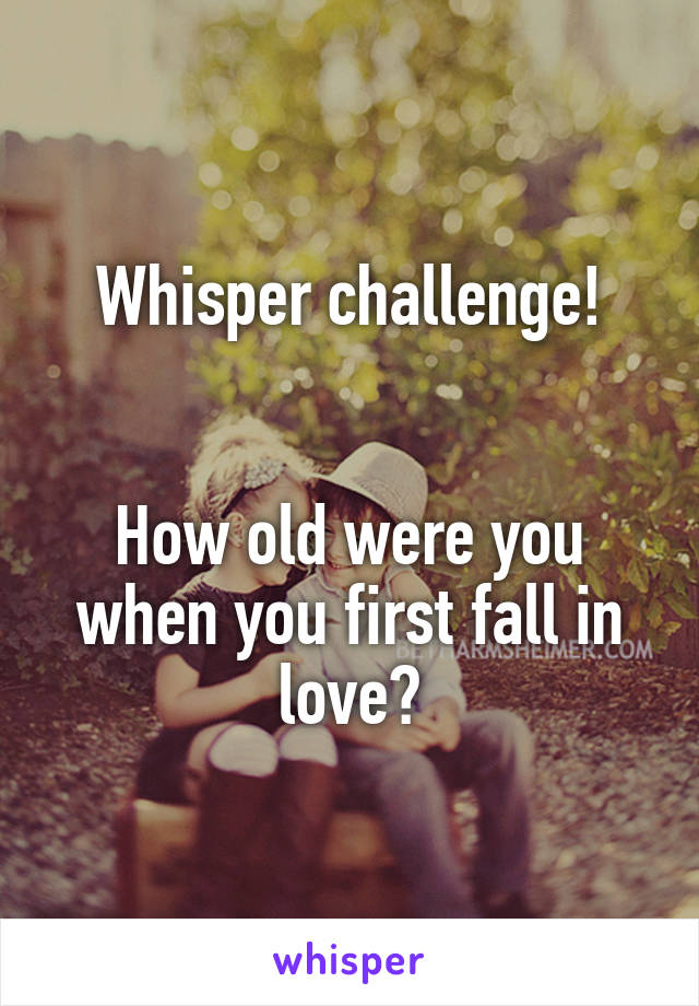 Whisper challenge!   How old were you when you first fall in love?