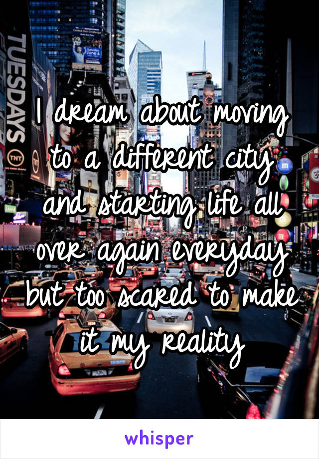 I dream about moving to a different city and starting life all over again everyday but too scared to make it my reality