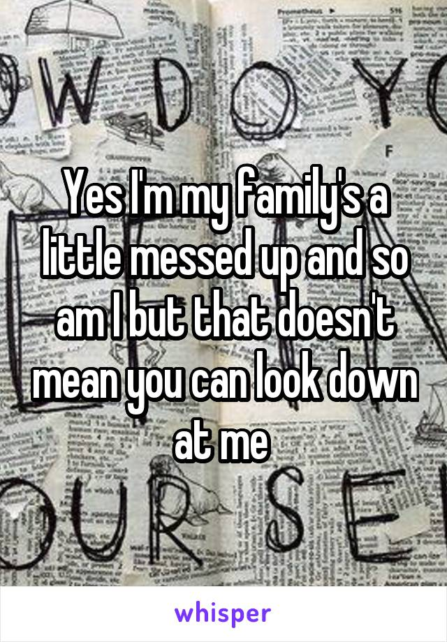 Yes I'm my family's a little messed up and so am I but that doesn't mean you can look down at me