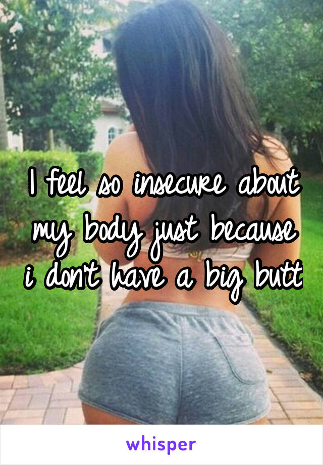 I feel so insecure about my body just because i don't have a big butt