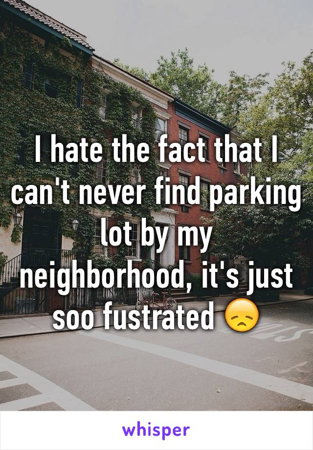 I hate the fact that I can't never find parking lot by my neighborhood, it's just soo fustrated 😞