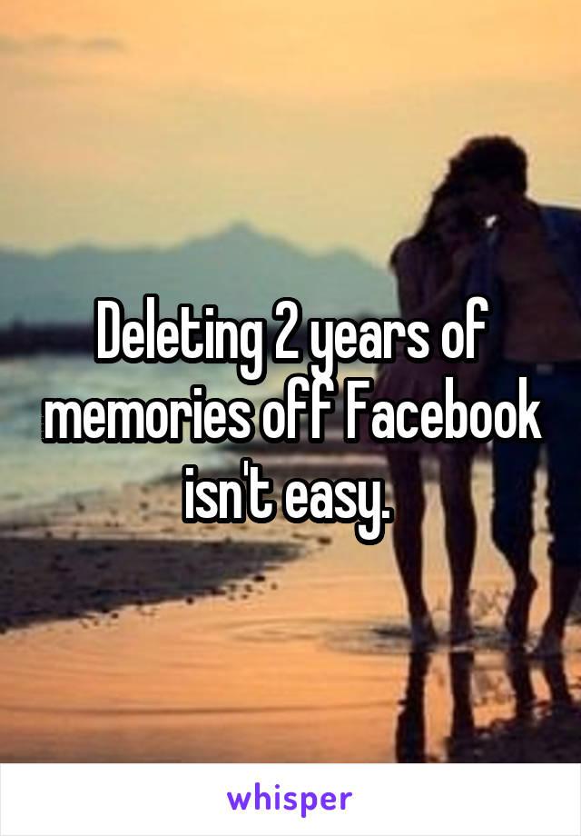 Deleting 2 years of memories off Facebook isn't easy.
