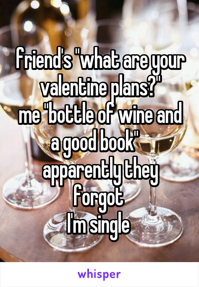 """friend's """"what are your valentine plans?"""" me """"bottle of wine and a good book""""    apparently they forgot  I'm single"""
