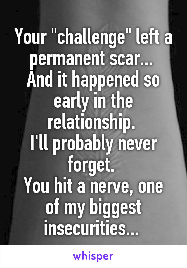 "Your ""challenge"" left a permanent scar...  And it happened so early in the relationship.  I'll probably never forget.  You hit a nerve, one of my biggest insecurities..."