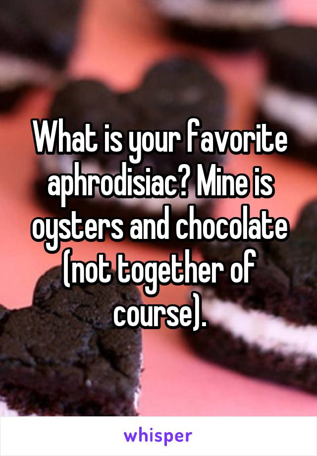 What is your favorite aphrodisiac? Mine is oysters and chocolate (not together of course).