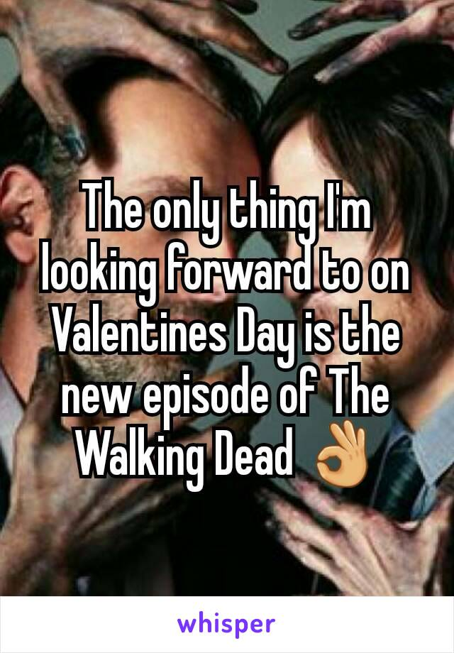 The only thing I'm looking forward to on Valentines Day is the new episode of The Walking Dead 👌