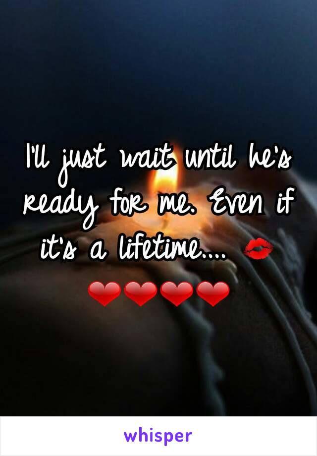 I'll just wait until he's ready for me. Even if it's a lifetime.... 💋❤❤❤❤