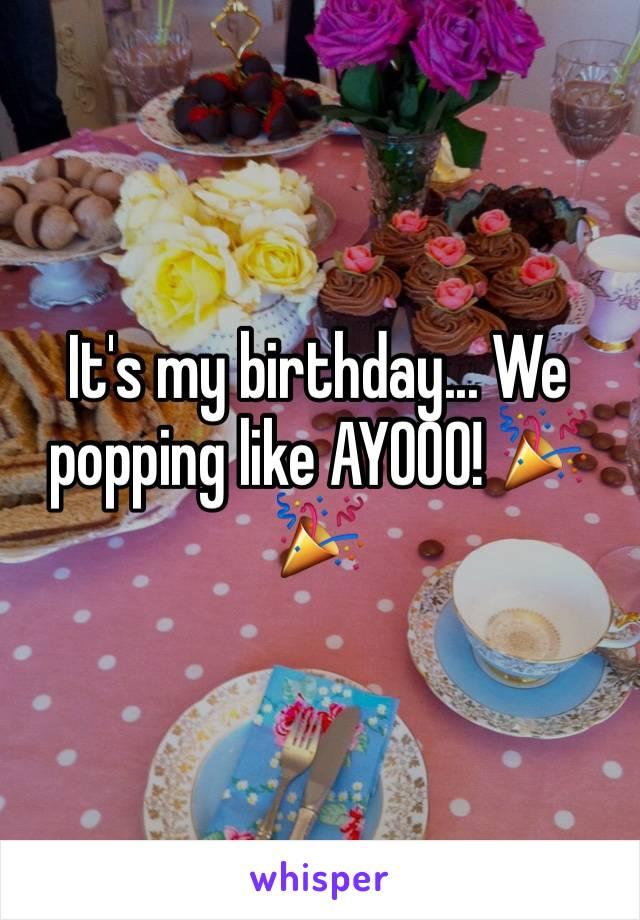 It's my birthday... We popping like AYOOO! 🎉🎉