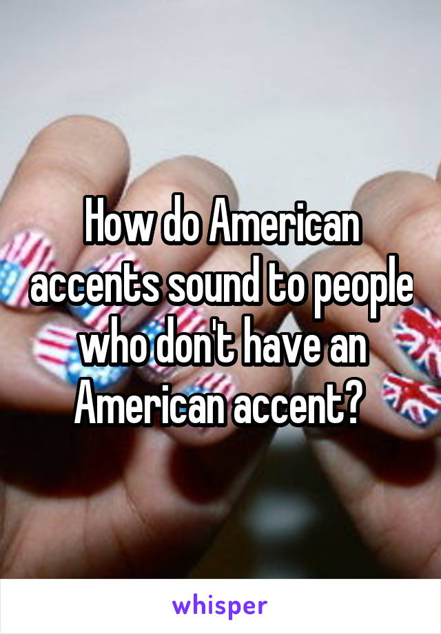 How do American accents sound to people who don't have an American accent?